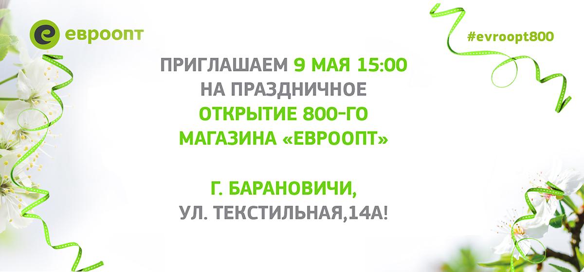 Приглашаем 9 мая на праздничное открытие 800-го магазина «Евроопт» – в Барановичах на ул. Текстильная, 14А!*